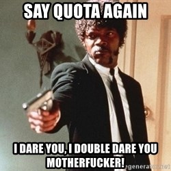 I double dare you - say quota again i dare you, i double dare you motherfucker!