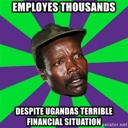 Mad Kony - EMPLOYES THOUSANDS DESPITE UGANDAS TERRIBLE FINANCIAL SITUATION