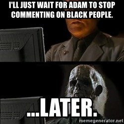 Waiting For - I'll just wait for adam to stop commenting on black people. ...later.