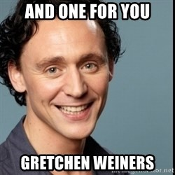 Nice Guy Tom Hiddleston - And one for you gretchen weiners