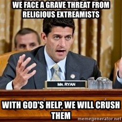 Paul Ryan Meme  - we face a grave threat from religious extreamists with god's help, we will crush them