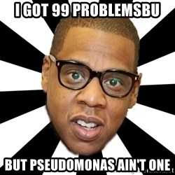 JayZ 99 Problems - I got 99 problemsbu But pseudomonas ain't one