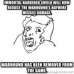 genius rage meme - Immortal Hardened Shield will now reduce the warhound's Haywire Missile damage. Warhound has been removed from the game.