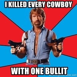 Chuck Norris  - i killed every cowboy   with one bullit