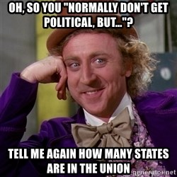 """Willy Wonka - Oh, so You """"Normally Don't Get Political, But...""""? Tell Me again how many states are in the Union"""