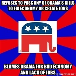 Scumbag GOP - Refuses to pass any of obama's bills to fix economy or create jobs blames obama for bad economy and lack of jobs