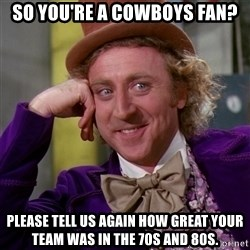 Willy Wonka - So you're a Cowboys fan? Please tell us again how great your team was in the 70s and 80s.
