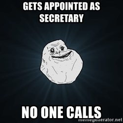 Forever Alone - Gets appointed as SECRETARY  No one calls