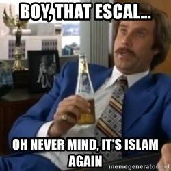 well that escalated quickly  - boy, that escal... oh never mind, it's islam again