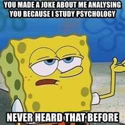 I'll have you know Spongebob - You made a joke about me analysing you because I study psychology Never heard that before