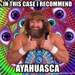 PSYLOL - in this case I RECOMMEND  ayahuasca
