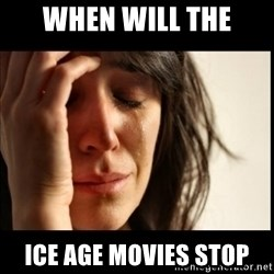 First World Problems - when will the ice age movies stop