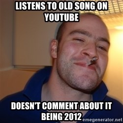 Good Guy Greg - listens to old song on youtube doesn't comment about it being 2012