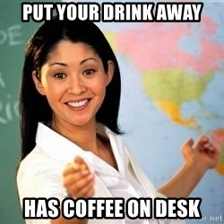 Unhelpful High School Teacher - put your drink away has coffee on desk