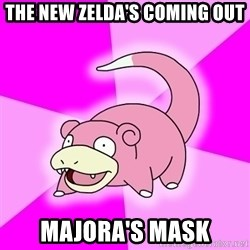 Slowpoke - the new zelda's coming out majora's mask