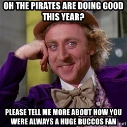 Willy Wonka - oh the pirates are doing good this year? please tell me more about how you were always a huge buccos fan