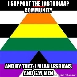 Bad Straight Ally - i support the LGBTQqiaap community and by that, I mean lesbians and gay men