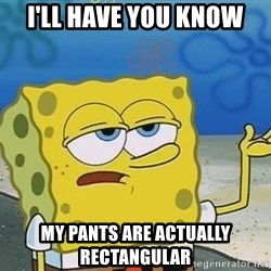I'll have you know Spongebob - i'll have you know my pants are actually rectangular