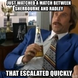 well that escalated quickly  - Just watched a match between sherbourne and radley that escalated quickly