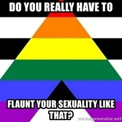 Bad Straight Ally - DO you really have to  flaunt your sexuality like that?