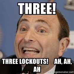 Gary Bettman - three! three lockouts!     ah, ah, ah