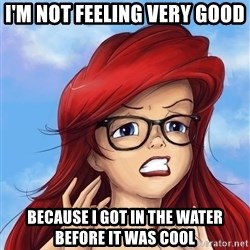 Hipster Ariel - I'm not feeling very good Because I got in the water before it was cool