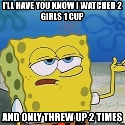 I'll have you know Spongebob - I'll have you know i watched 2 girls 1 cup and only threw up 2 times