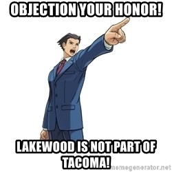 OBJECTION - objection your honor! lakewood is not part of tacoma!