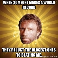 Chuck Norris Advice - WHEN SOMEONE MAKES A WORLD RECORD they're just the closest ones to beating me.