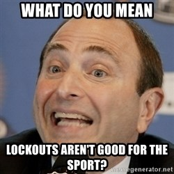 Gary Bettman - what do you mean lockouts aren't good for the sport?