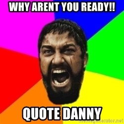 sparta - Why arent you ready!! quote Danny
