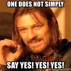 One Does Not Simply - ONE DOES NOT SIMPLY SAY YES! YES! YES!