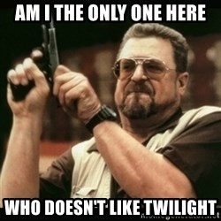 am i the only one around here - am i the only one here who DOESN'T like twilight