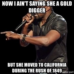Kanye West - Now I ain't saying she a gold digger But she moved to california during the rush of 1849