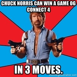 Chuck Norris  - Chuck norris can win a game og connect 4 in 3 moves.