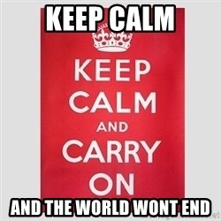 Keep Calm - Keep Calm and the world wont end