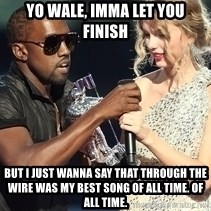 Kanye West Taylor Swift - Yo wale, imma let you finish but i just wanna say that through the wire was my best song of all time. of all time.