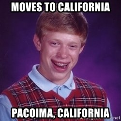 Bad Luck Brian - moves to california pacoima, california