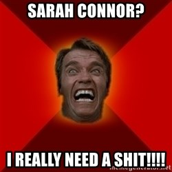 Angry Arnold - SARAH CONNOR? I REALLY NEED A SHIT!!!!