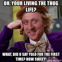 Willy Wonka - Oh, Your living the thug life? what, did u say yolo for the first time? how sweet!