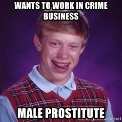 Bad Luck Brian - WANTS TO WORK IN CRIME BUSINESS male prostitute