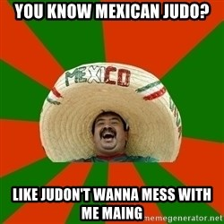 Successful Mexican - you know mexican judo? like judon't wanna mess with me maing
