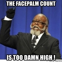The tolerance is to damn high! - The Facepalm count is too damn high !