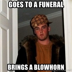 Scumbag Steve - goes to a funeral brings a blowhorn