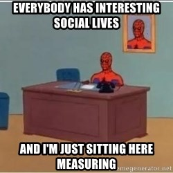 Spiderman Desk - EVERYBODY HAS INTERESTING SOCIAL LIVES AND I'M JUST SITTING HERE MEASURING