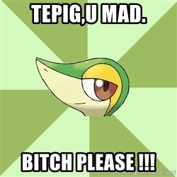 Smugleaf - tepig,U mad. BITCH PLEASE !!!