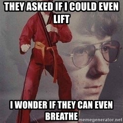 Karate Kyle - they asked if i could even lift i wonder if they can even breathe