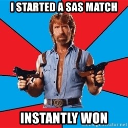 Chuck Norris  - i started a sas match instantly won