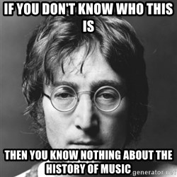 John Lennon - If you don't know who this is Then you know nothing about the history of music