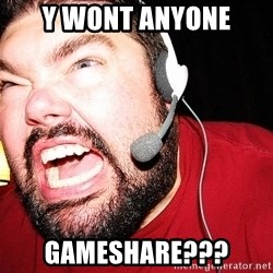 Angry Gamer - Y Wont anyone Gameshare???